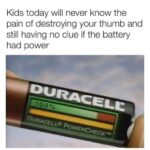 other memes Funny, Duracell, Did, Step text: Kids today will never know the pain of destroying your thumb and still having no clue if the battery had power  Funny, Duracell, Did, Step