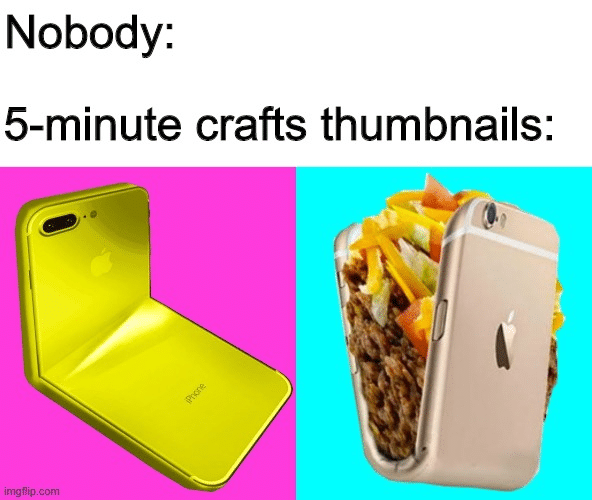 Funny, Phone, Taco, Write, Taco Bell, SoulPublishing other memes Funny, Phone, Taco, Write, Taco Bell, SoulPublishing text: Nobody: 5-minute crafts thumbnails: imgflipcom