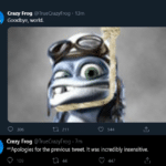 "cringe memes Cringe, Crazy Frog, Ding text: Crazy Frog @TrueCrazyFrog • 13m Goodbye, world. 0 306 211 C) 544 Crazy Frog @TrueCrazyrrog • 7m *""Apologies for the previous tweet It was incredibly insensitive. 44 447"