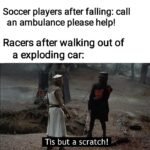 other memes Funny, American, Tis, Python, Lauda, SCRATCH text: Soccer players after falling: call an ambulance please help! Racers after walking out of a exploding car: Tis but a scratch!  Funny, American, Tis, Python, Lauda, SCRATCH