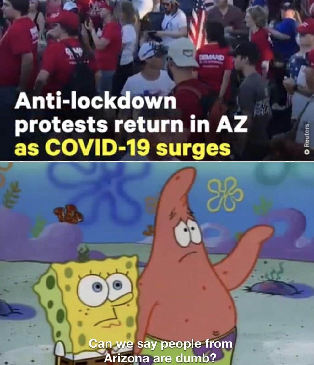 Spongebob, AZ, Texas, COVID, Florida, Covid Spongebob Memes Spongebob, AZ, Texas, COVID, Florida, Covid text: Anti-lockdown protests return in AZ as COVID-19 surges say peoplefrom Cam. •——Årizona are dumb?