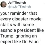 Political Memes Political,  text: Jeff Tiedrich @itsJeffTiedrich your reminder that every disaster movie starts with some asshole president like Trump ignoring an expert like Dr. Fauci  Political,