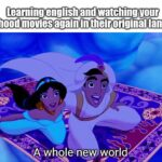 Wholesome Memes Wholesome memes, English, Disney, Spanish, Japanese, French text: Learning english and watching your childhood movies again in their original language Atwhole new yorld imgflip_cpm  Wholesome memes, English, Disney, Spanish, Japanese, French