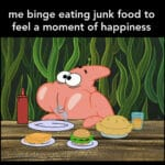 Spongebob Memes Spongebob,  text: me binge eating junk food to feel a moment of happiness  Spongebob,