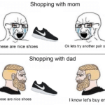 Dank Memes Dank, Dad, Reddit, Nike, Step, Mom text: Shopping with mom These are nice shoes Ok lets try another pair on Shopping with dad These are nice shoes I know let