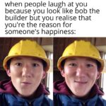 Wholesome Memes Wholesome memes, Bob, BOB, Builder text: when people laugh at you because you look like bob the builder but you realise that you