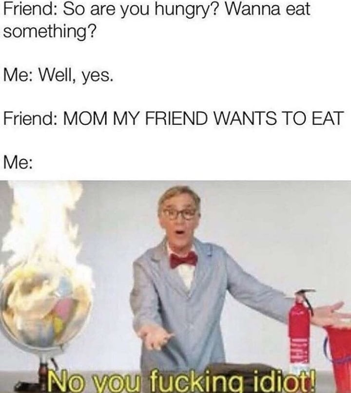 Dank, Visit, OC, Negative, JPEG, Feedback other memes Dank, Visit, OC, Negative, JPEG, Feedback text: Friend: So are you hungry? Wanna eat something? Me: Well, yes. Friend: MOM MY FRIEND WANTS TO EAT NOAV,OAUt fucklna idiot!'