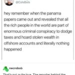 Political Memes Political, Panama Papers, Malta, ATAD text: Colin Taylor @ColsBols hey remember when the panama papers came out and revealed that all the rich people in the world are part of enormous criminal conspiracy to dodge taxes and hoard stolen wealth in offshore accounts and literally nothing happened necrobob That