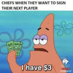 Spongebob Memes Spongebob, Any NFL text: CHIEFS WHEN THEY WANT TO SIGN THEIR NEXT PLAYER