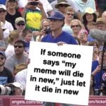 """Dank Memes Dank, Will Ferrell, Cubs, Reddit, Let text: If someone says """"my meme will die in new,"""" just let it die in new om/tic nnnøls.com  Dank, Will Ferrell, Cubs, Reddit, Let"""