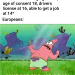 other memes Funny, America, Germany, Europe, California, American text: America: *Drinking age at 21, age of consent 1 8, drivers license at 16, able to get a job at 14* Europeans: KIND OF PLACE IS THIS?J  Funny, America, Germany, Europe, California, American