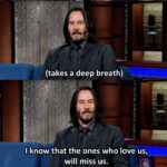 Wholesome Memes Wholesome memes, Keanu, Keanu Reeves, Colbert, Jesus, Stephen Colbert text: What do you think happens when weudie, Keanu Reeves? V (takes a deep breath) I know that the ones who love us, will miss us.  Wholesome memes, Keanu, Keanu Reeves, Colbert, Jesus, Stephen Colbert