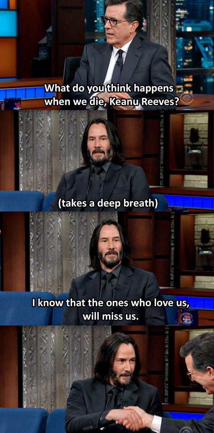 Wholesome memes, Keanu, Keanu Reeves, Colbert, Jesus, Stephen Colbert Wholesome Memes Wholesome memes, Keanu, Keanu Reeves, Colbert, Jesus, Stephen Colbert text: What do you think happens when weudie, Keanu Reeves? V (takes a deep breath) I know that the ones who love us, will miss us.