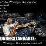 other memes Funny, Spotify, Reddit, Understandable, Premium, No text: YouTube: Would you like youtube premium? Me: No. Youtube: UNDERSTANDABLE Would you like youtube premium?  Funny, Spotify, Reddit, Understandable, Premium, No