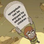 Spongebob Memes Spongebob,  text: spongebob can be enjoyed by adults and children  Spongebob,