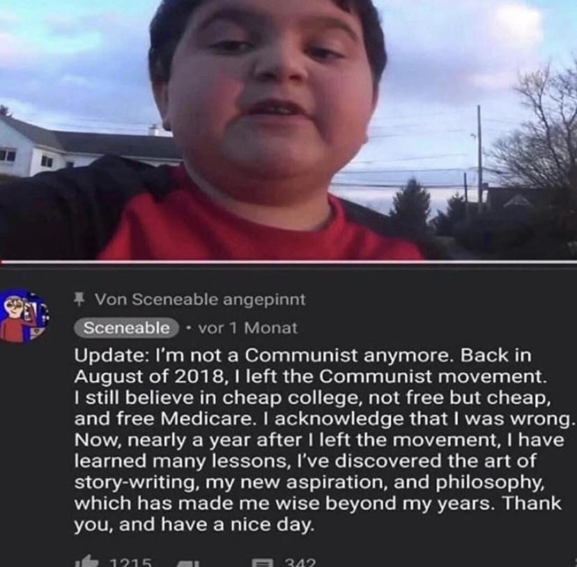 Cringe, Reddit, Communism, USSR, Communist, China cringe memes Cringe, Reddit, Communism, USSR, Communist, China text: Von Sceneable angepinnt • vor 1 Monat Update: I'm not a Communist anymore. Back in August of 2018, I left the Communist movement. I still believe in cheap college, not free but cheap, and free Medicare. I acknowledge that I was wrong. Now, nearly a year after I left the movement, I have learned many lessons, I've discovered the art of story-writing, my new aspiration, and philosophy, which has made me wise beyond my years. Thank you, and have a nice day.