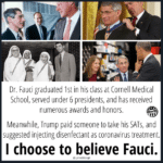 Political Memes Political, Trump, Fauci, USA, March, Donnie text: Dr. Fauci graduated 1st in his class at Cornell Medical School, served under 6 presidents, and has received numerous awards and honors. er98 Meanwhile, Trump paid someone to take his SATs, and suggested injecting disenfectant as coronavirus treatment. I choose to believe Fauci. @LynneSharig8  Political, Trump, Fauci, USA, March, Donnie