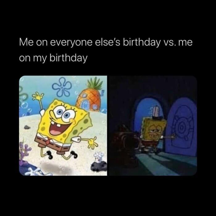 Spongebob, Sad Spongebob Memes Spongebob, Sad text: Me on everyone else's birthday vs. me on my birthday