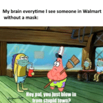Spongebob Memes Spongebob,  text: My brain everytime I see someone in Walmart without a mask: Hey pal, you just blow in from stun