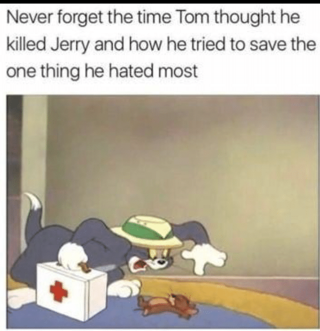 Wholesome memes, Wholesome Tom Wholesome Memes Wholesome memes, Wholesome Tom text: Never forget the time Tom thought he killed Jerry and how he tried to save the one thing he hated most